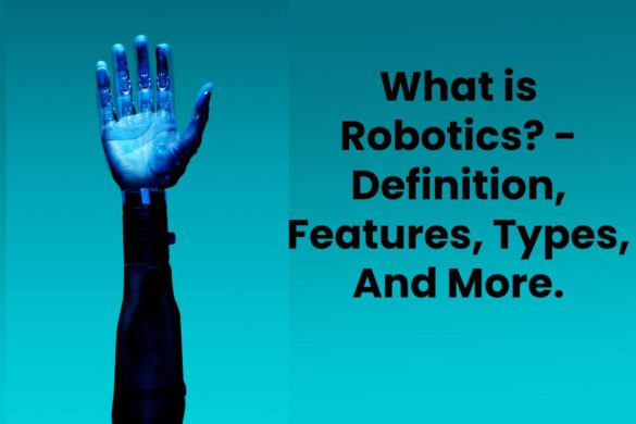 What is Robotics? - Definition, Features, Types, And More.